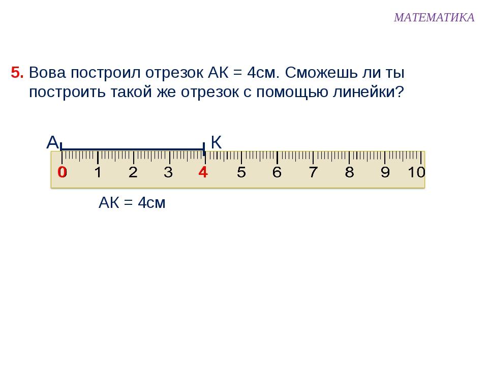 5. Вова построил отрезок АК = 4см. Сможешь ли ты построить такой же отрезок с...