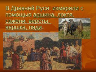 В Древней Руси измеряли c помощью аршина, локтя, сажени, версты, вершка, пяди.