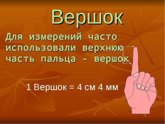 Для измерений часто использовали верхнюю часть пальца - вершок 1 Вершок = 4 с...