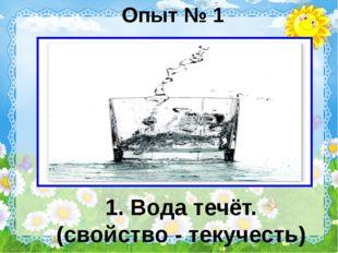 Опыт № 1 1. Вода течёт. (свойство - текучесть)