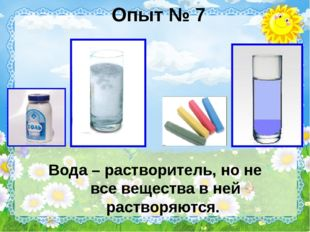 Опыт № 7 Вода – растворитель, но не все вещества в ней растворяются.