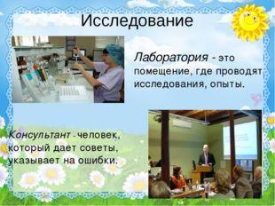 Исследование Лаборатория - это помещение, где проводят исследования, опыты. К