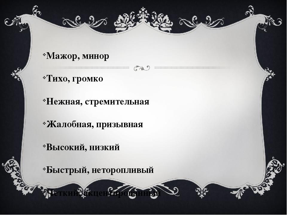 Мажор, минор Тихо, громко Нежная, стремительная Жалобная, призывная Высокий,...