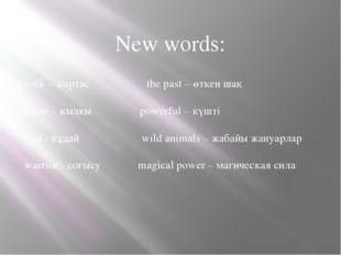 New words: rock – жартас the past – өткен шақ horse - жылқы powerful – күшті