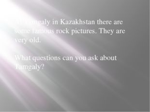 At Tamgaly in Kazakhstan there are some famous rock pictures. They are very