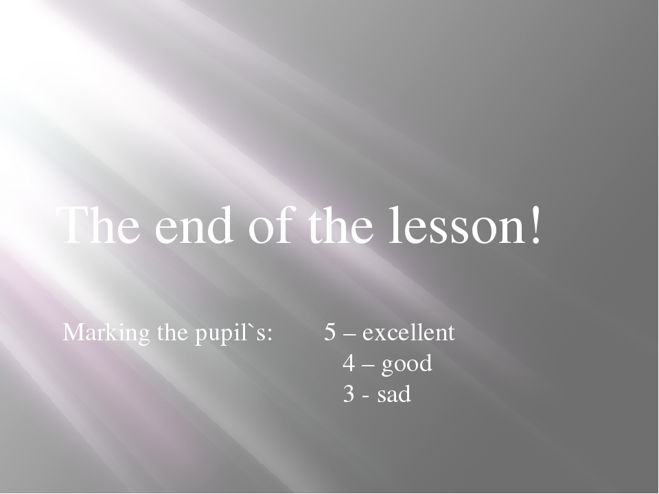 The end of the lesson! Marking the pupil`s: 5 – excellent 4 – good 3 - sad