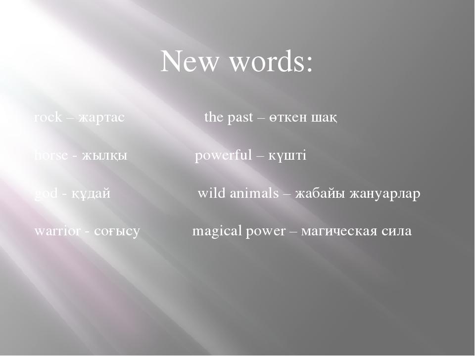 New words: rock – жартас the past – өткен шақ horse - жылқы powerful – күшті...