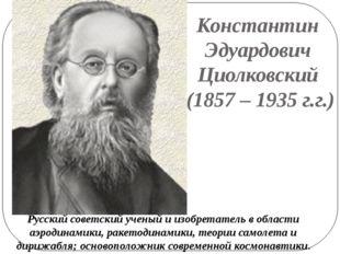 Константин Эдуардович Циолковский (1857 – 1935 г.г.) Русский советский ученый