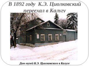 В 1892 году К.Э. Циолковский переехал в Калугу Дом-музей К.Э. Циолковского в