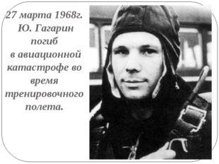 27 марта 1968г. Ю. Гагарин погиб в авиационной катастрофе во время тренировоч