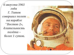 """6 августа 1961 года Г. Титов совершил полет на корабле """"Восток-2», длительнос"""