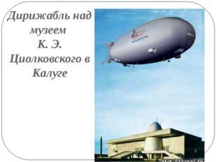 Дирижабль над музеем К. Э. Циолковского в Калуге