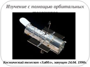 Изучение с помощью орбитальных телескопов Космический телескоп «Хаббл», запущ