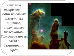 Столпы творения — один из самых известных снимков, полученных телескопом. Рож