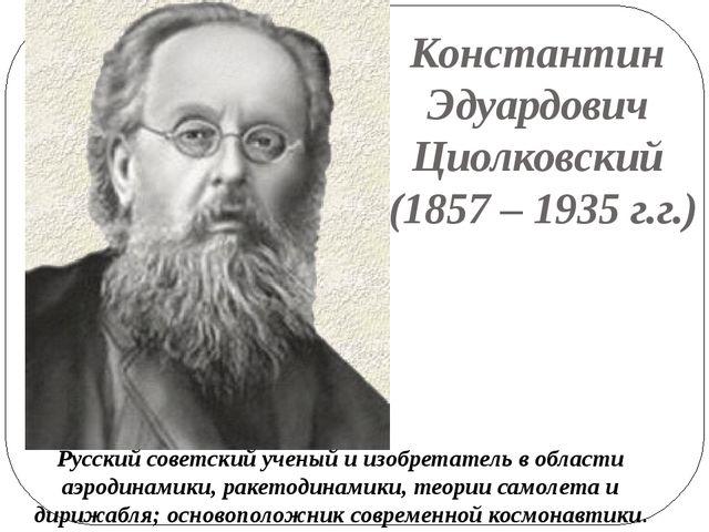 Константин Эдуардович Циолковский (1857 – 1935 г.г.) Русский советский ученый...