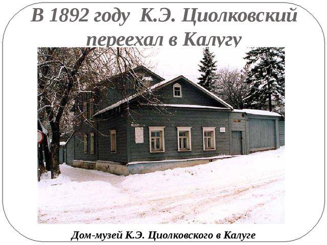 В 1892 году К.Э. Циолковский переехал в Калугу Дом-музей К.Э. Циолковского в...