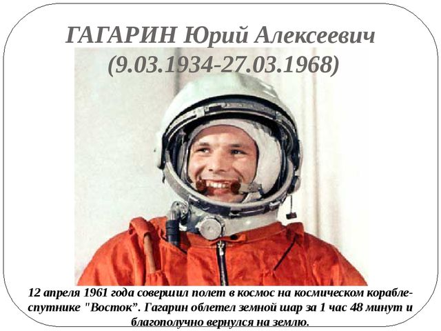 ГАГАРИН Юрий Алексеевич (9.03.1934-27.03.1968) 12 апреля 1961 года совершил п...