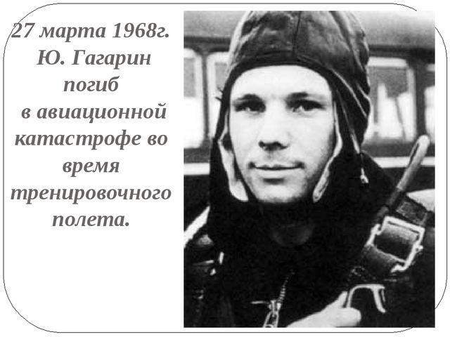 27 марта 1968г. Ю. Гагарин погиб в авиационной катастрофе во время тренировоч...