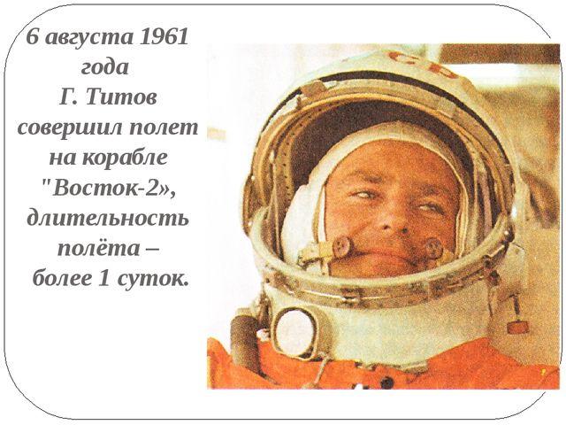 """6 августа 1961 года Г. Титов совершил полет на корабле """"Восток-2», длительнос..."""