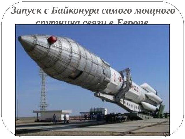 Запуск с Байконура самого мощного спутника связи в Европе.