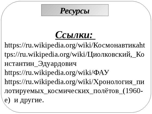 Ресурсы Ссылки: https://ru.wikipedia.org/wiki/Космонавтикаhttps://ru.wikipedi...