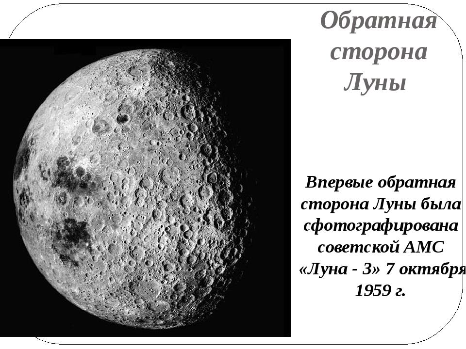Обратная сторона Луны Впервые обратная сторона Луны была сфотографирована сов...