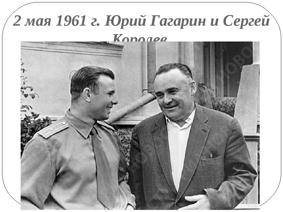2 мая 1961 г. Юрий Гагарин и Сергей Королев.