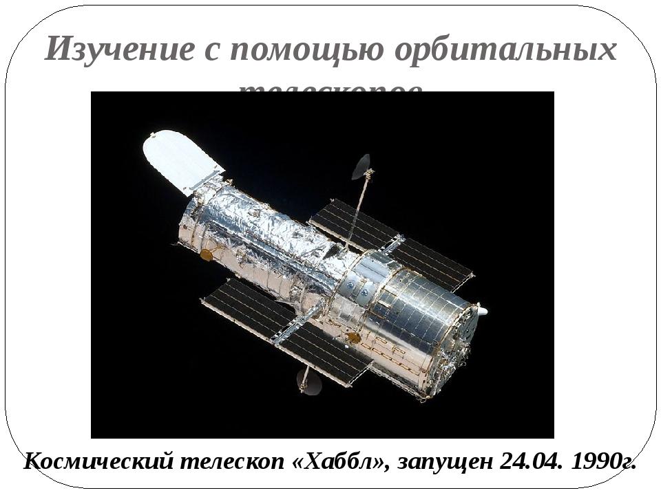 Изучение с помощью орбитальных телескопов Космический телескоп «Хаббл», запущ...