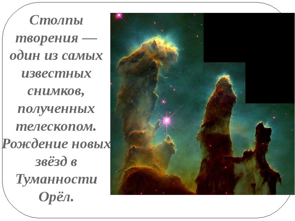 Столпы творения — один из самых известных снимков, полученных телескопом. Рож...
