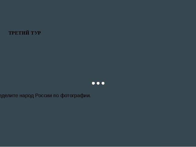 ТРЕТИЙ ТУР Определите народ России по фотографии.