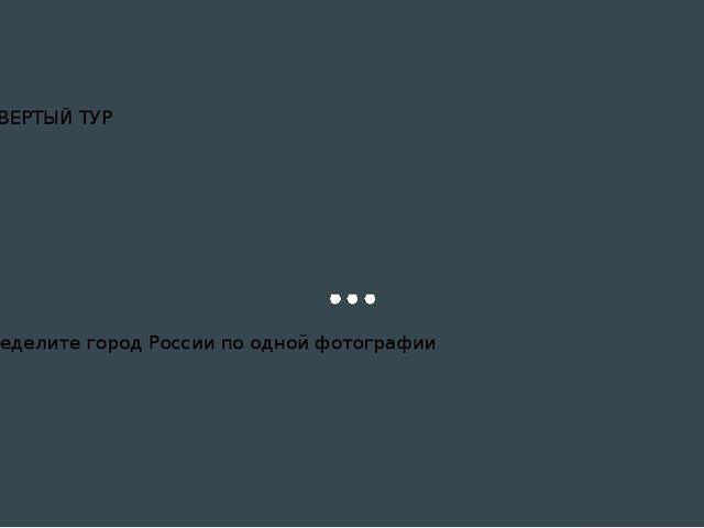 ЧЕТВЕРТЫЙ ТУР Определите город России по одной фотографии