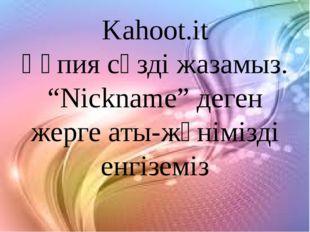 """Kahoot.it Құпия сөзді жазамыз. """"Nickname"""" деген жерге аты-жөнімізді енгіземіз"""