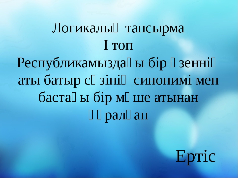 Логикалық тапсырма І топ Республикамыздағы бір өзеннің аты батыр сөзінің сино...