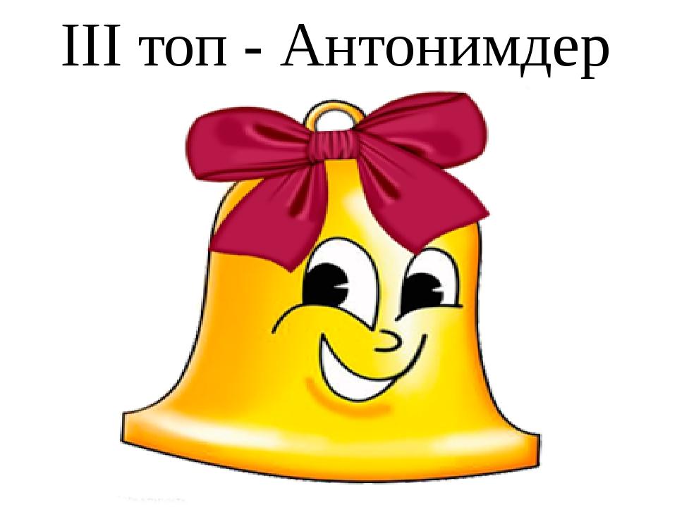ІІІ топ - Антонимдер