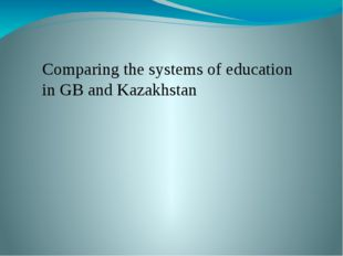 Comparing the systems of education in GB and Kazakhstan