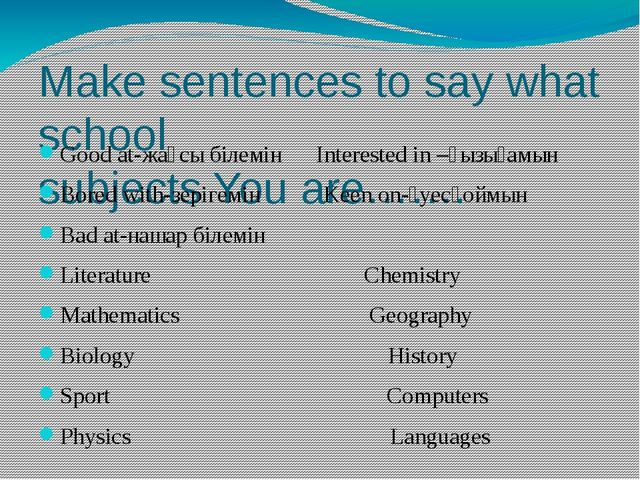 Make sentences to say what school subjects You are……. Good at-жақсы білемін I...