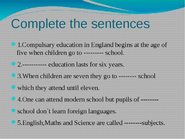 Complete the sentences 1.Compulsary education in England begins at the age of...