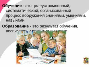 Обучение - это целеустремленный, систематический, организованный процесс воор