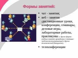 чат - занятия; веб – занятия (дистанционные уроки, конференции, семинары, дел