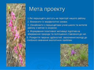 Мета проекту 1.Які першоцвіти ростуть на території нашого району. 2. Визначит