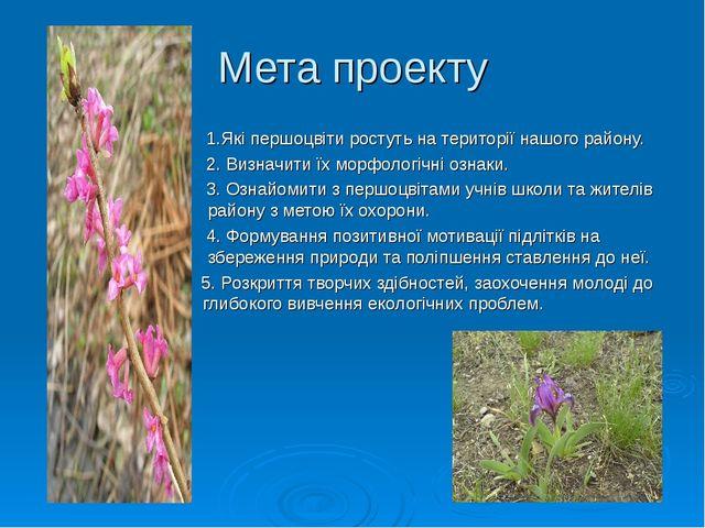 Мета проекту 1.Які першоцвіти ростуть на території нашого району. 2. Визначит...