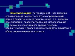 Языковая норма (литературная) – это правила использования речевых средств в