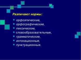 Различают нормы: орфоэпические, орфографические, лексические, словообразовате
