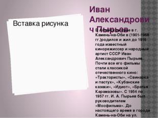 Иван Александрович Пырьев В Алтайском крае в г. Камень-на-Оби в (1901-1968 гг