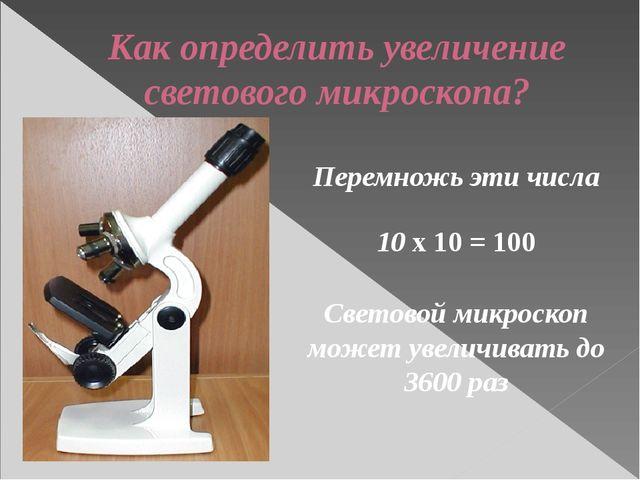 Как определить увеличение светового микроскопа? Перемножь эти числа 10 х 10 =...