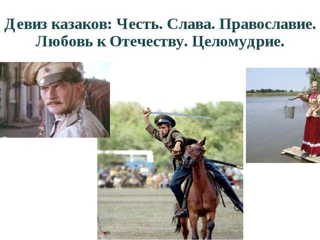 Девиз казаков: Честь. Слава. Православие. Любовь к Отечеству. Целомудрие.