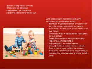 Целью этой работы считаю: Преодоление речевых нарушений у детей через развити