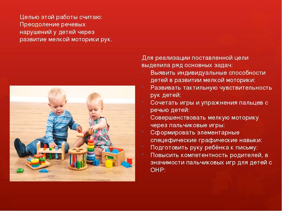 Целью этой работы считаю: Преодоление речевых нарушений у детей через развити...