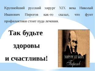 Крупнейший русский хирург XIX века Николай Иванович Пирогов как-то сказал, чт