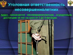 Уголовная ответственность несовершеннолетних Арест назначается несовершенноле
